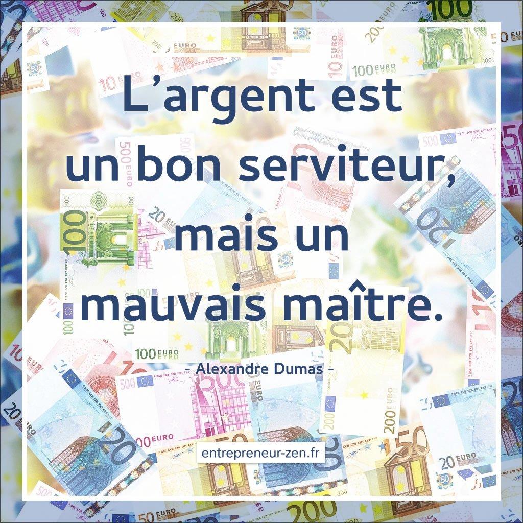 L'argent est un bon serviteur, mais un mauvais maître. (Alexandre Dumas)