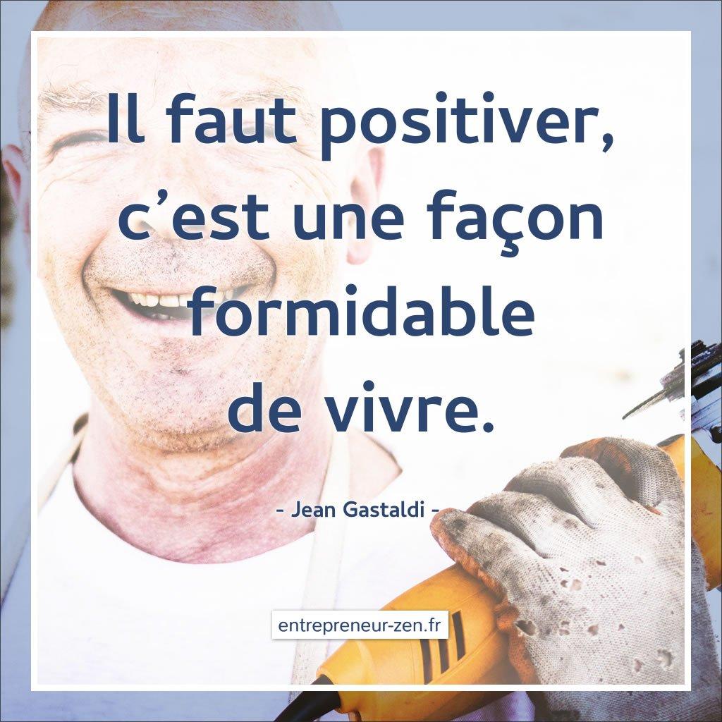 Il faut positiver, c'est une façon formidable de vivre. (Jean Gastaldi)