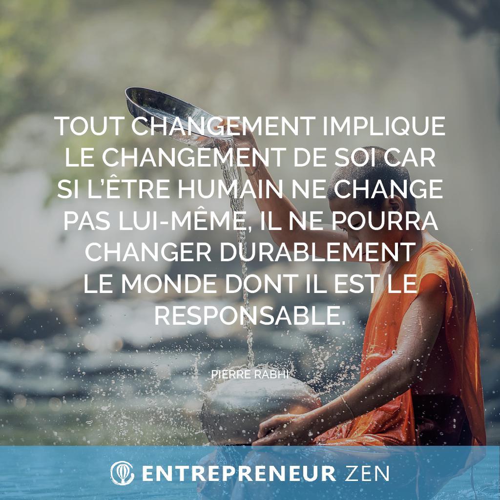 Tout changement implique le changement de soi car si l'être humain ne change pas lui-même, il ne pourra changer durablement le monde dont il est le responsable - Pierre Rabhi