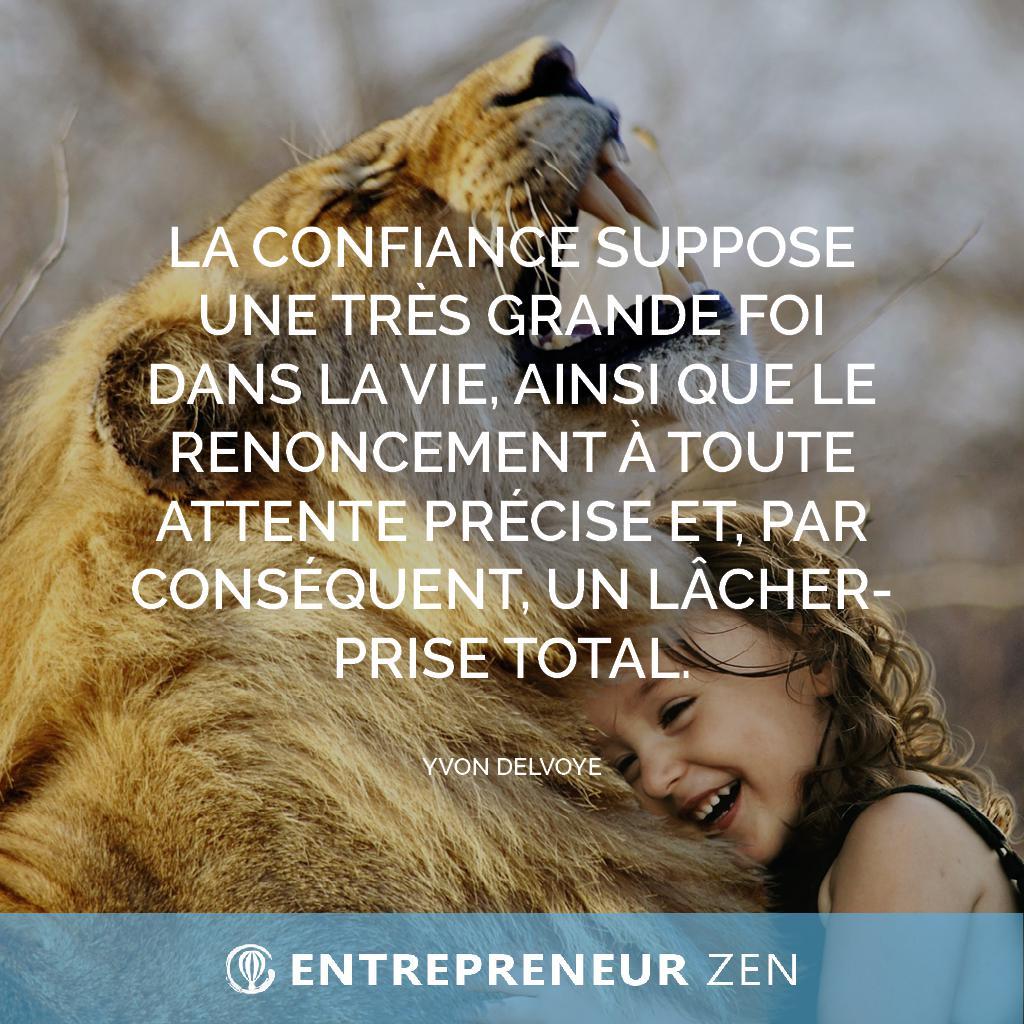 La confiance suppose une très grande foi dans la vie, ainsi que le renoncement à toute attente précise et, par conséquent, un lâcher-prise total - Yvon Delvoye