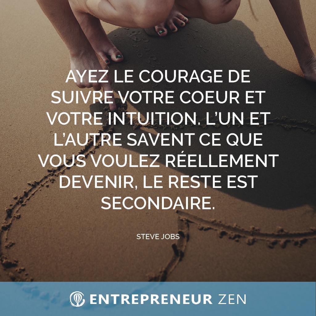 Ayez le courage de suivre votre cœur et votre intuition. L'un et l'autre savent ce que vous voulez réellement devenir, le reste est secondaire - Steve Jobs