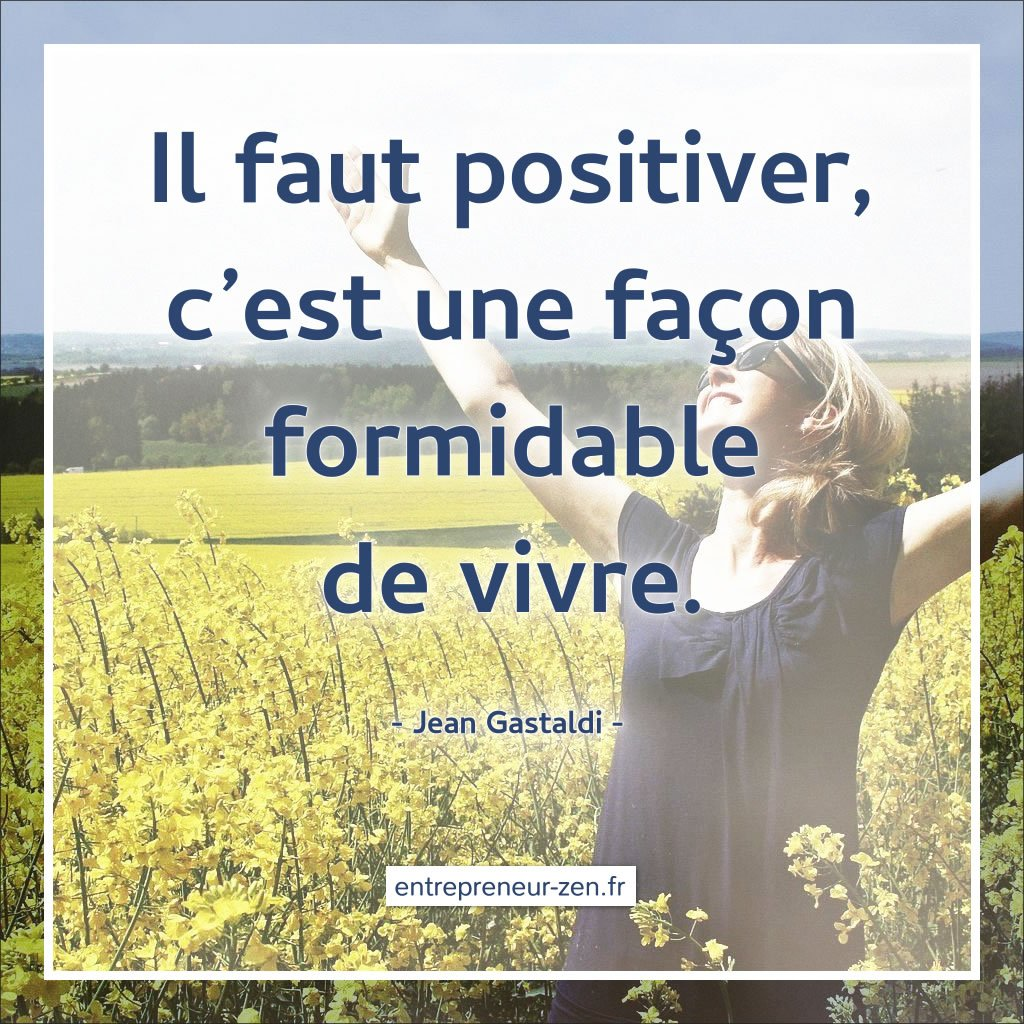 Il faut positiver, c'est une façon formidable de vivre - Jean Gastaldi