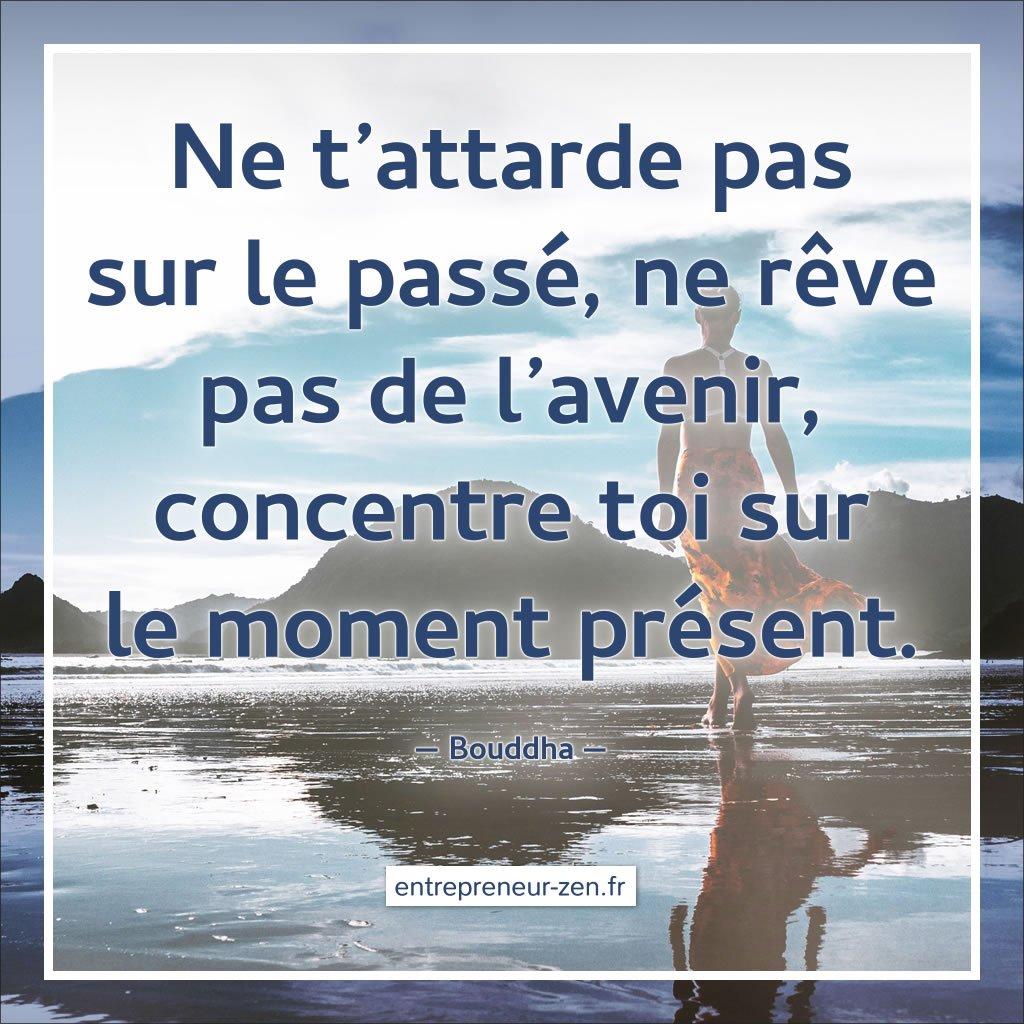 Ne demeure pas dans le passé, ne rêve pas du futur, concentre ton esprit sur le moment présent - Bouddha