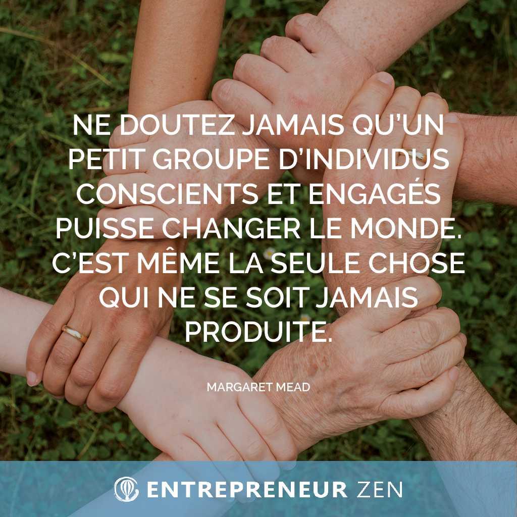 Ne doutez jamais qu'un petit groupe d'individus conscients et engagés puisse changer le monde. C'est même la seule chose qui ne se soit jamais produite - Margaret Mead