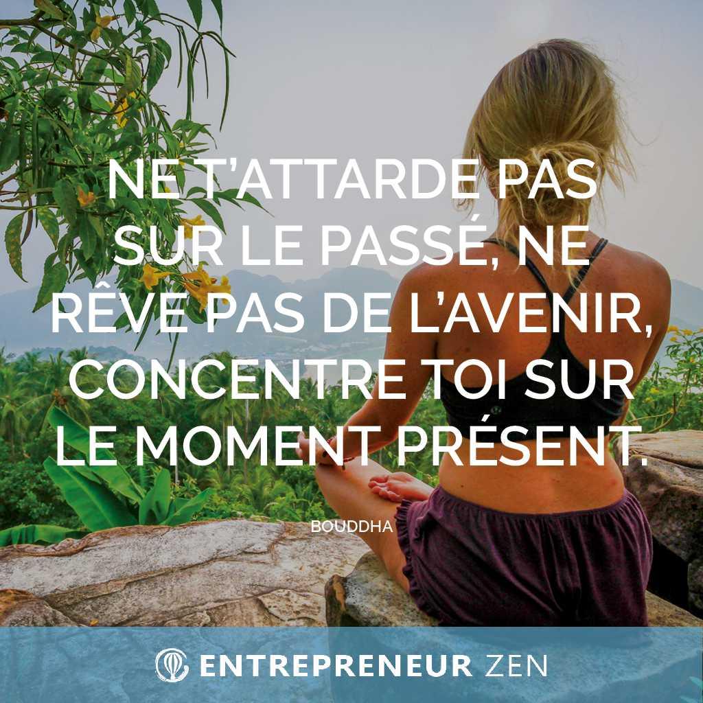 Ne t'attarde pas sur le passé, ne rêve pas de l'avenir, concentre toi sur le moment présent - Bouddha