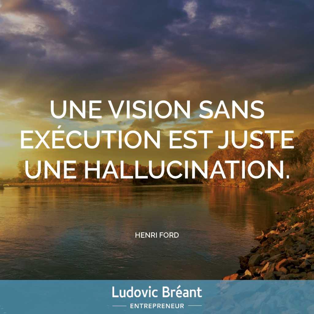 Une vision sans exécution est juste une hallucination - Henri Ford