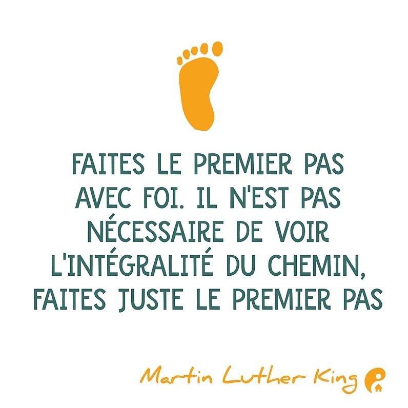 Faites le premier pas avec foi. Il n'est pas nécessaire de voir l'intégralité du chemin, faites juste le premier pas. (Martin Luther King)