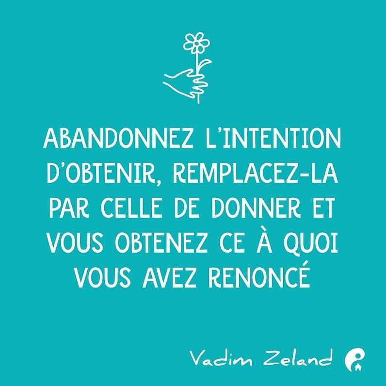 Abandonnez l'intention d'obtenir, remplacez-la par celle de donner et vous obtenez ce à quoi vous avez renoncé (Vadim Zeland)
