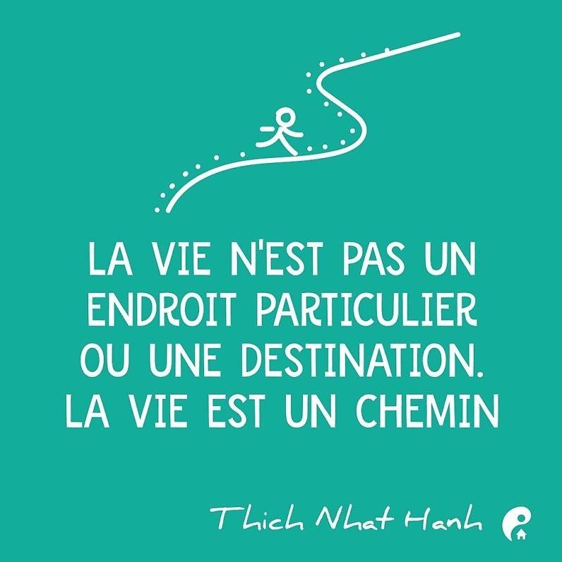 La vie n'est pas un endroit particulier ou une destination. La vie est un chemin. (Thich Nhat Hanh)