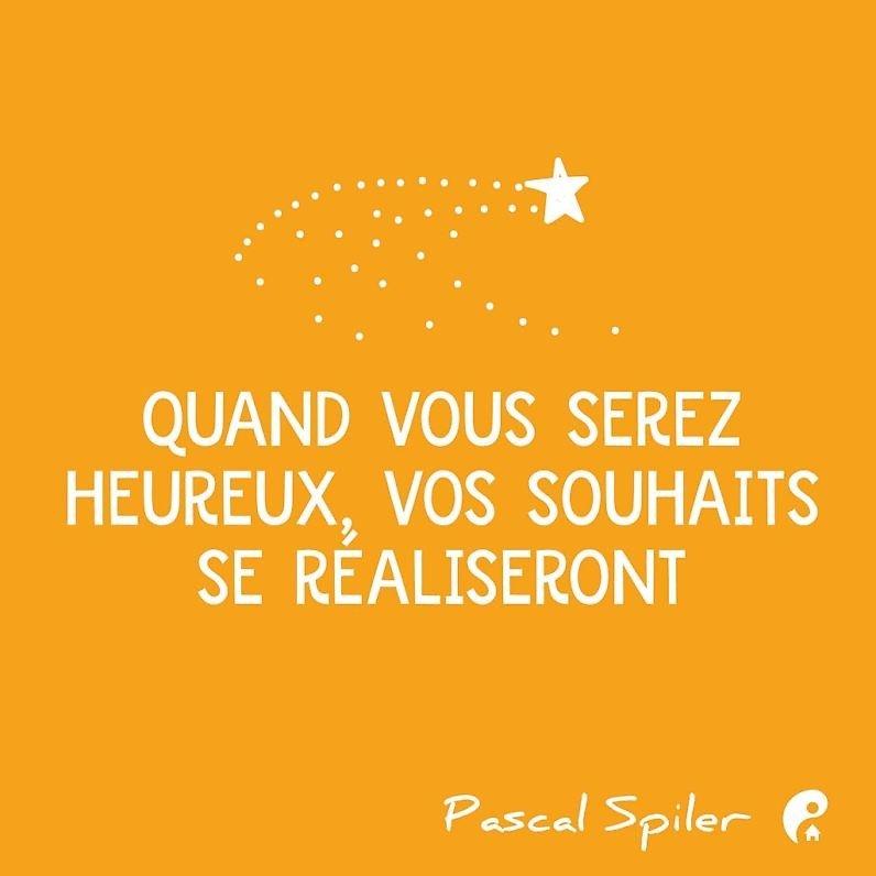 Quand vous serez heureux, vos souhaits se réaliseront. (Pascal Spiler)
