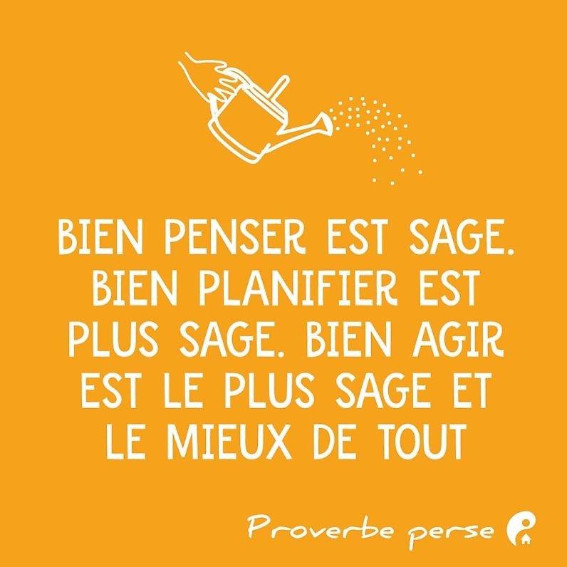 Bien penser est sage. Bien planifier est plus sage. Bien agir est le plus sage et le mieux de tout. (Proverbe perse)