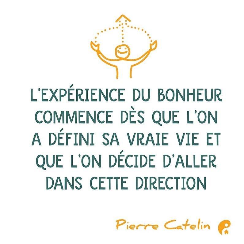 L'expérience du bonheur commence dès que l'on a défini sa vraie vie et que l'on décide d'aller dans cette direction. (Pierre Catelin)