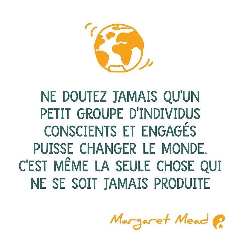 Ne doutez jamais qu'un petit groupe d'individus conscients et engagés puisse changer le monde. C'est même la seule chose qui ne se soit jamais produite (Margaret Mead)