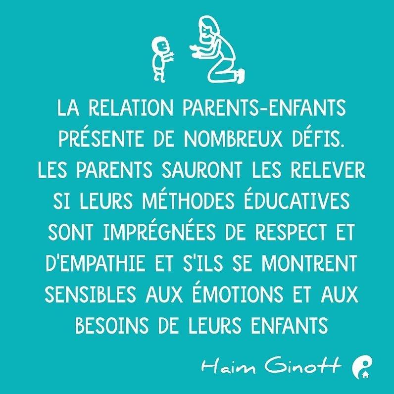 La relation parents-enfants présente de nombreux défis. Les parents sauront les relever si leurs méthodes éducatives sont imprégnées de respect et d'empathie et s'ils se montrent sensibles aux émotions et aux besoins de leurs enfants (Haim Ginott)