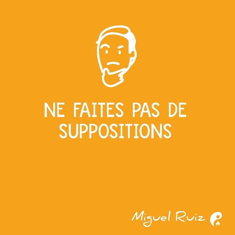 Ne faites pas de suppositions. (Miguel Ruiz)