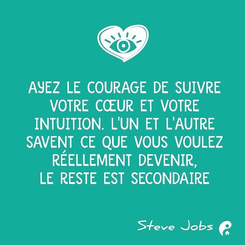 Ayez le courage de suivre votre cœur et votre intuition. L'un et l'autre savent ce que vous voulez réellement devenir, le reste est secondaire. (Steve Jobs)
