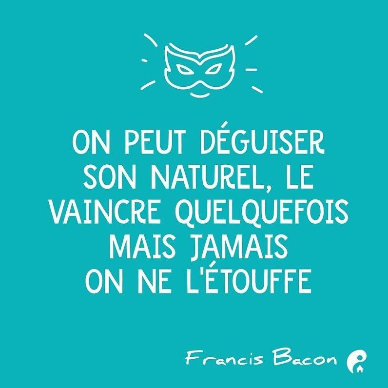 On peut déguiser son naturel, le vaincre quelquefois mais jamais on ne l'étouffe. (Francis Bacon)