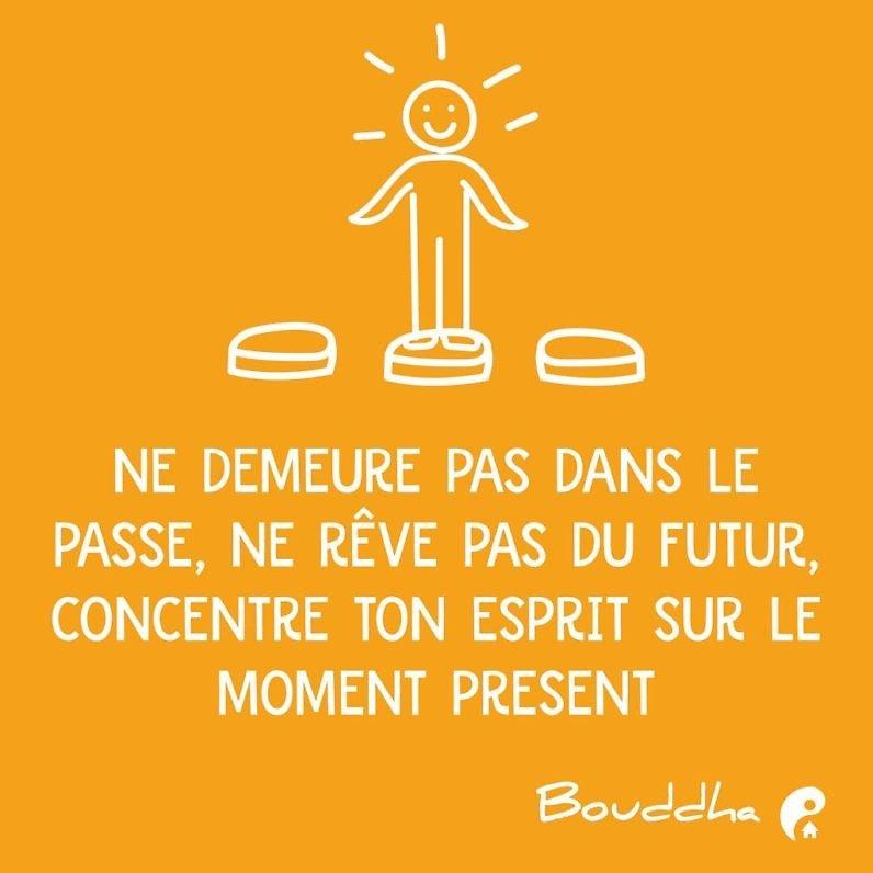 Ne demeure pas dans le passé, ne rêve pas du futur, concentre ton esprit sur le moment présent. (Bouddha)