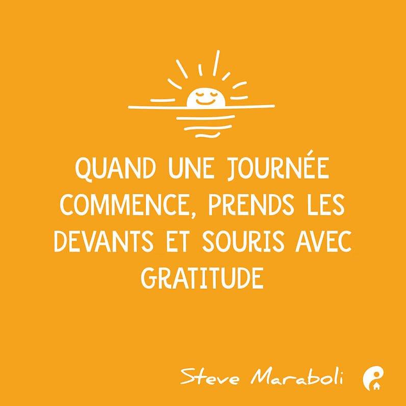 Quand une journée commence, prends les devants et souris avec gratitude. (Steve Maraboli)