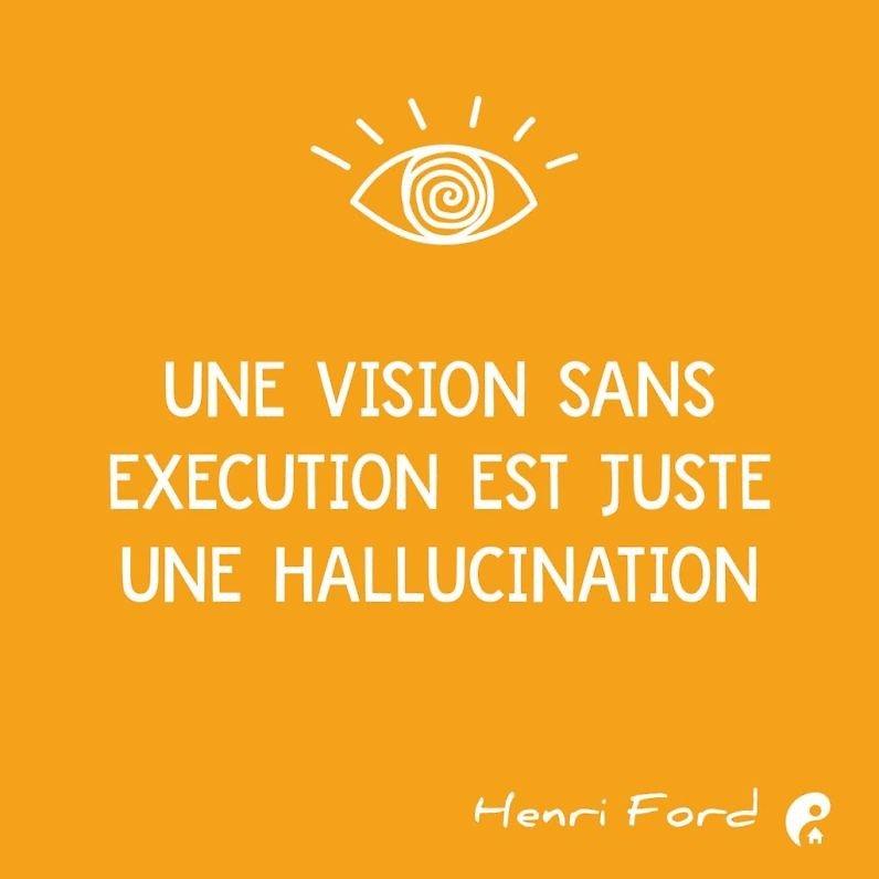 Une vision sans exécution est juste une hallucination. (Henri Ford)